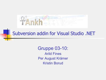 Subversion addin for Visual Studio.NET Gruppe 03-10: Arild Fines Per August Krämer Kristin Borud.