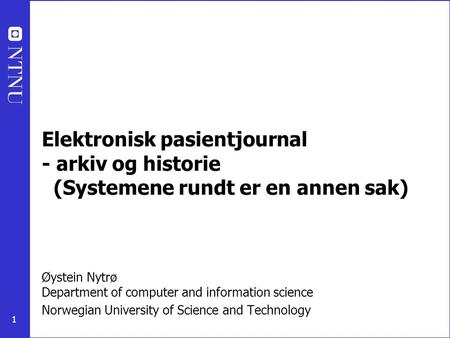 1 Øystein Nytrø Department of computer and information science Norwegian University of Science and Technology Elektronisk pasientjournal - arkiv og historie.
