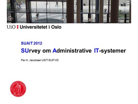 SUAIT 2012 SUrvey om Administrative IT-systemer Per H. Jacobsen USIT/SUF/VD.
