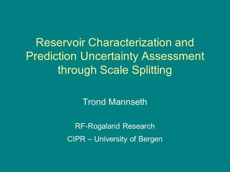 Reservoir Characterization and Prediction Uncertainty Assessment through Scale Splitting Trond Mannseth RF-Rogaland Research CIPR – University of Bergen.