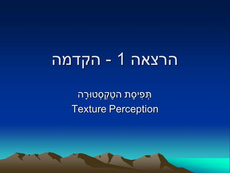 הרצאה 1 - הקדמה הטֶקְסְטוּרָה תְּפִיסָת Texture Perception.