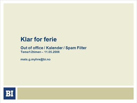 Klar for ferie Out of office / Kalender / Spam Filter Tema1/2timen – 11.05.2006