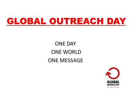GLOBAL OUTREACH DAY ONE DAY ONE WORLD ONE MESSAGE.