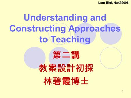 1 Understanding and Constructing Approaches to Teaching 第二講 教案設計初探 林碧霞博士 Lam Bick Har©2006.