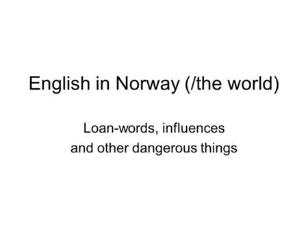 English in Norway (/the world) Loan-words, influences and other dangerous things.