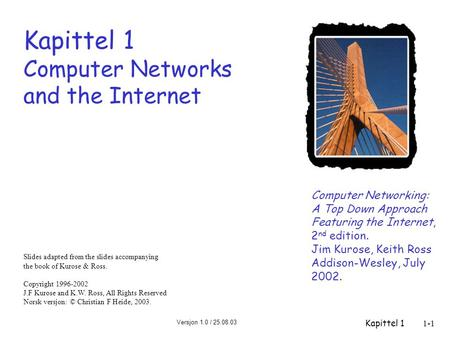 Versjon 1.0 / 25.08.03 Kapittel 11-1 Kapittel 1 Computer Networks and the Internet Computer Networking: A Top Down Approach Featuring the Internet, 2 nd.
