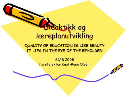 Didaktikk og læreplanutvikling QUALITY OF EDUCATION IS LIKE BEAUTY- IT LIES IN THE EYE OF THE BEHOLDER! A1AB 2008 Førstelektor Knut-Rune Olsen.
