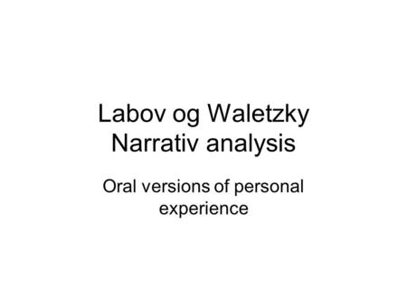 Labov og Waletzky Narrativ analysis Oral versions of personal experience.