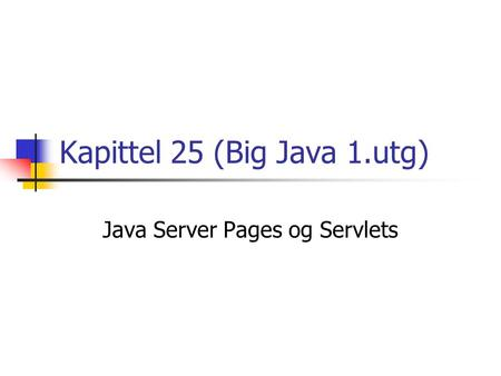 Kapittel 25 (Big Java 1.utg) Java Server Pages og Servlets.