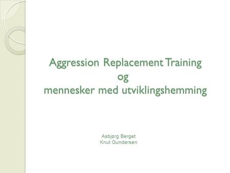 Aggression Replacement Training og mennesker med utviklingshemming Aggression Replacement Training og mennesker med utviklingshemming Asbjørg Berget Knut.