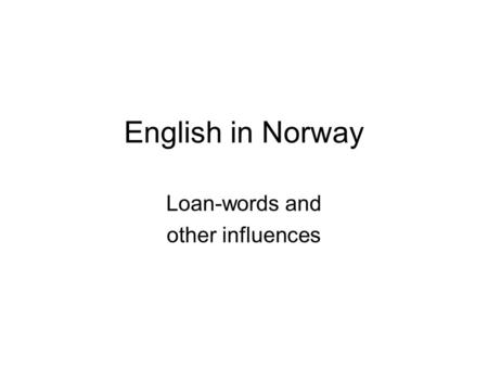 English in Norway Loan-words and other influences.