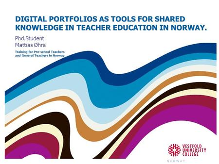 DIGITAL PORTFOLIOS AS TOOLS FOR SHARED KNOWLEDGE IN TEACHER EDUCATION IN NORWAY. Phd.Student Mattias Øhra Training for Pre-school Teachers and General.