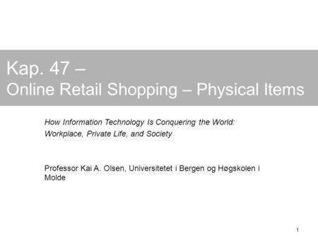 1 Kap. 47 – Online Retail Shopping – Physical Items How Information Technology Is Conquering the World: Workplace, Private Life, and Society Professor.