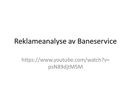 Reklameanalyse av Baneservice https://www.youtube.com/watch?v= psN89djtM5M.