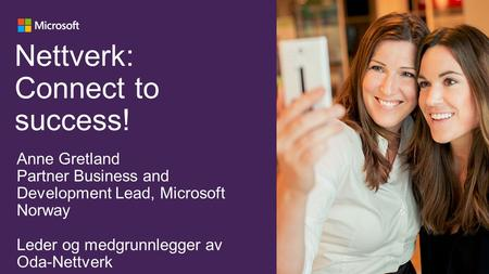 Nettverk: Connect to success! Anne Gretland Partner Business and Development Lead, Microsoft Norway Leder og medgrunnlegger av Oda-Nettverk.