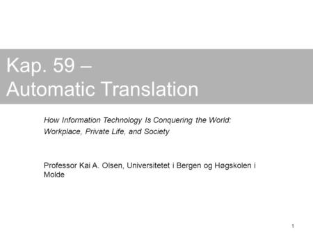 1 Kap. 59 – Automatic Translation How Information Technology Is Conquering the World: Workplace, Private Life, and Society Professor Kai A. Olsen, Universitetet.