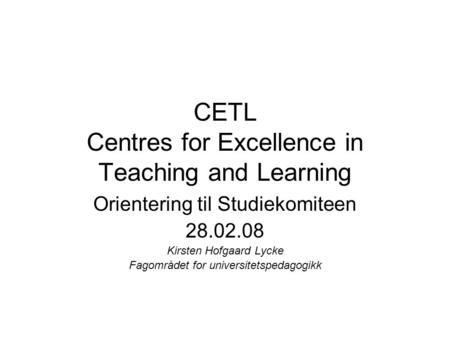 CETL Centres for Excellence in Teaching and Learning Orientering til Studiekomiteen 28.02.08 Kirsten Hofgaard Lycke Fagområdet for universitetspedagogikk.
