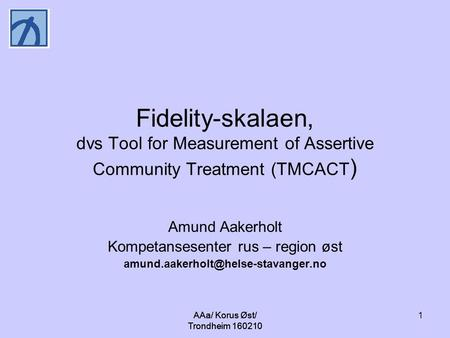 AAa/ Korus Øst/ Trondheim 160210 1 Fidelity-skalaen, dvs Tool for Measurement of Assertive Community Treatment (TMCACT ) Amund Aakerholt Kompetansesenter.