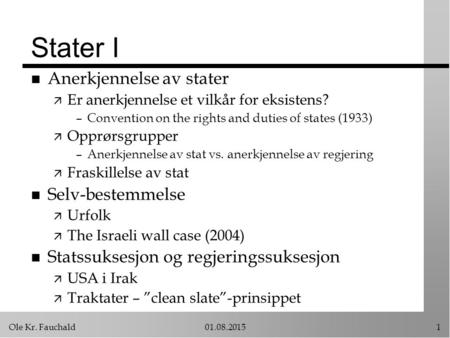 Ole Kr. Fauchald01.08.20151 Stater I n Anerkjennelse av stater ä Er anerkjennelse et vilkår for eksistens? –Convention on the rights and duties of states.