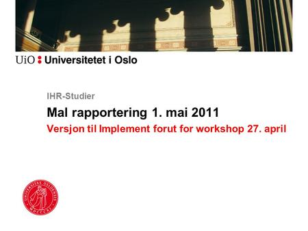 IHR-Studier Mal rapportering 1. mai 2011 Versjon til Implement forut for workshop 27. april.