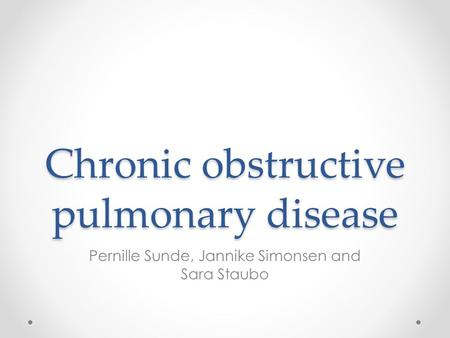Chronic obstructive pulmonary disease Pernille Sunde, Jannike Simonsen and Sara Staubo.