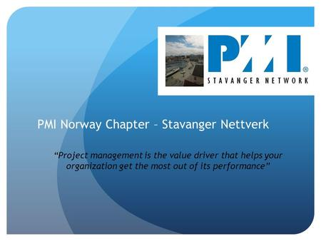 "PMI Norway Chapter – Stavanger Nettverk ""Project management is the value driver that helps your organization get the most out of its performance"""
