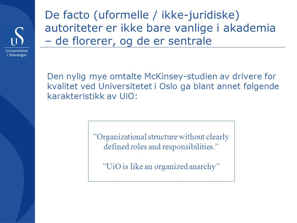 De facto (uformelle / ikke-juridiske) autoriteter er ikke bare vanlige i akademia – de florerer, og de er sentrale… [The university as an organization] belongs to a class of organizations that can be called organized anarchies. The properties [of an organized anarchy] are not limited to educational institutions; but they are particularly conspicious there.