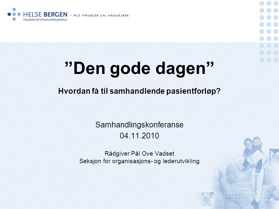 Dagens agenda: Den gode dagen - Bakgrunn – dagens utfordringer og mulighetsrom - Pasientforløp - Hvordan få til samhandlende (standardiserte) pasientforløp.