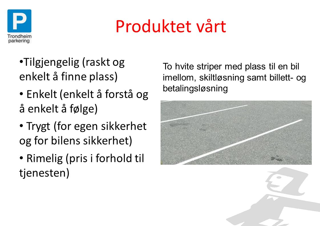Parkeringspolitikk • Trondheim skal ha en restriktiv parkeringspolitikk • Parkering skal brukes som virkemiddel til å redusere uønsket biltrafikk i sentrum • Skal ikke redusere Midtbyens attraktivitet som handels- og servicesenter • Vår overordnede målsetting er å få parkering inn i parkeringshus.