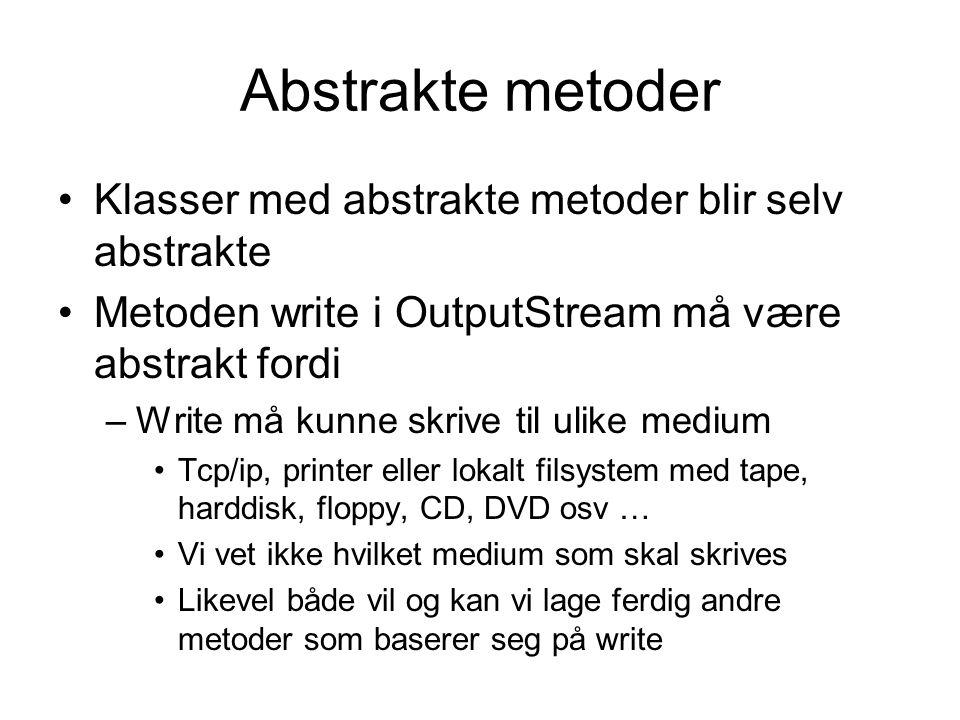 Abstraksjon og spesialisering •Klassen FileOutputStream kan spesialisere OutputStream •Ved spesialiseringen realiseres metoden write for skriving til fil i det lokale filsystemet •Dermed slutter klassen å være abstrakt, og kan instansieres