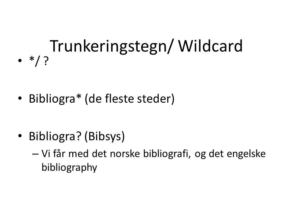 Trunkeringstegn/ Wildcard • */ .• Bibliogra* (de fleste steder) • Bibliogra.