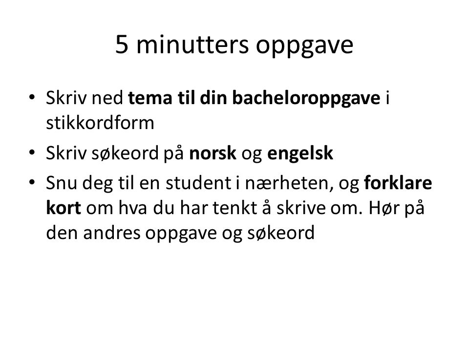 5 minutters oppgave • Skriv ned tema til din bacheloroppgave i stikkordform • Skriv søkeord på norsk og engelsk • Snu deg til en student i nærheten, og forklare kort om hva du har tenkt å skrive om.