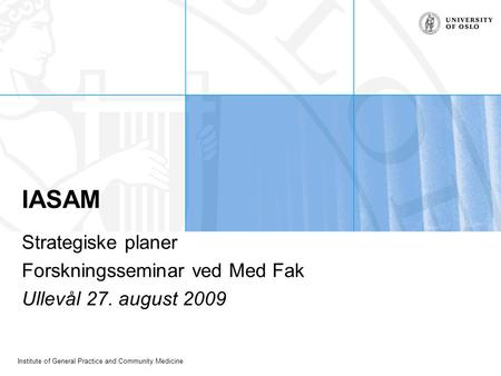 Institute of General Practice and Community Medicine IASAM Strategiske planer Forskningsseminar ved Med Fak Ullevål 27. august 2009.