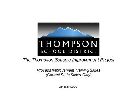 The Thompson Schools Improvement Project Process Improvement Training Slides (Current State Slides Only) October 2009.