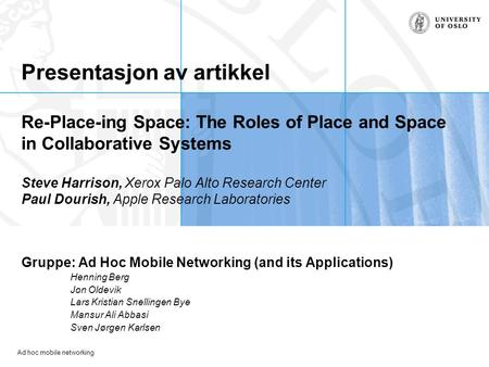 Ad hoc mobile networking Presentasjon av artikkel Re-Place-ing Space: The Roles of Place and Space in Collaborative Systems Steve Harrison, Xerox Palo.