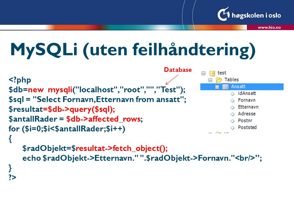 MySQLi med feil- håndtering $db=new mysqli( localhost , root , , Test ); if($db->connect_error) { die( Kunne ikke koble til db : .$db->connect_error); } $sql = Select Fornavn,Etternavn from ansatt ; $resultat=$db->query($sql); if(!$resultat) { echo Error .$db->error. ; } else { $antallRader = $db->affected_rows; for ($i=0;$i<$antallRader;$i++) { $radObjekt=$resultat->fetch_object(); echo $radObjekt->Etternavn. .$radObjekt->Fornavn. ; } }