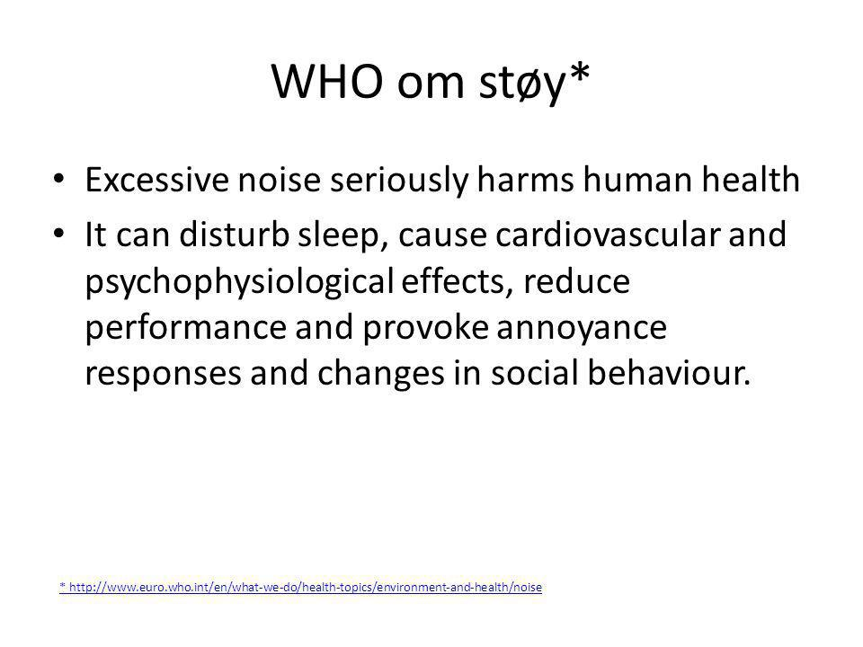 WHO om støy - II • Barn – Studies and statistics on the effects of chronic exposure to aircraft noise on children have found: • consistent evidence that noise exposure harms cognitive performance • consistent association with impaired well-being to a slightly more limited extent • moderate evidence of effects on blood pressure and catecholamine hormone secretion* – Children chronically exposed to loud noise show impairments in attention, memory, problem-solving ability and learning to read** *http://www.euro.who.int/en/what-we-do/health-topics/environment-and-health/noise/facts-and-figures **http://www.euro.who.int/en/what-we-do/health-topics/environment-and-health/noise/facts-and-figures/health-effects-of-noise