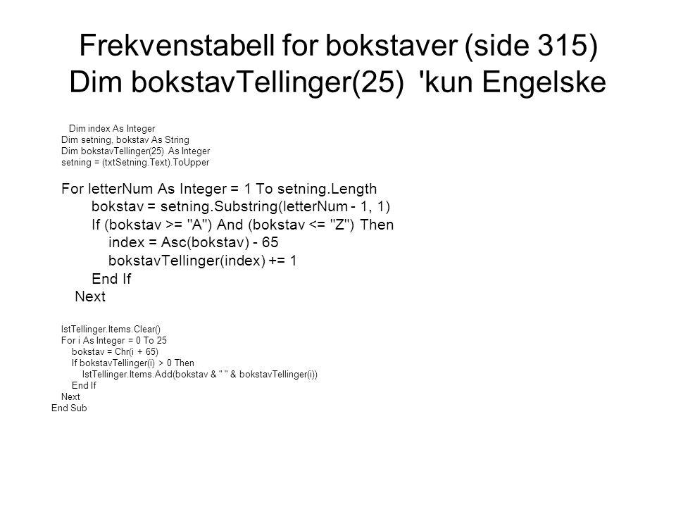 Problemer med Æ, Ø og Å Prøv: MsgBox( Æ: & Asc( Æ )) ' gir 198 MsgBox( Ø: & Asc( Ø )) 'gir 216 MsgBox( Å: & Asc( Å )) 'gir 197 Dette gir for høyt tall for index: index = Asc(bokstav) – 65 bokstavTeller(index) += 1 Æ, Ø og Å må behandles separat.