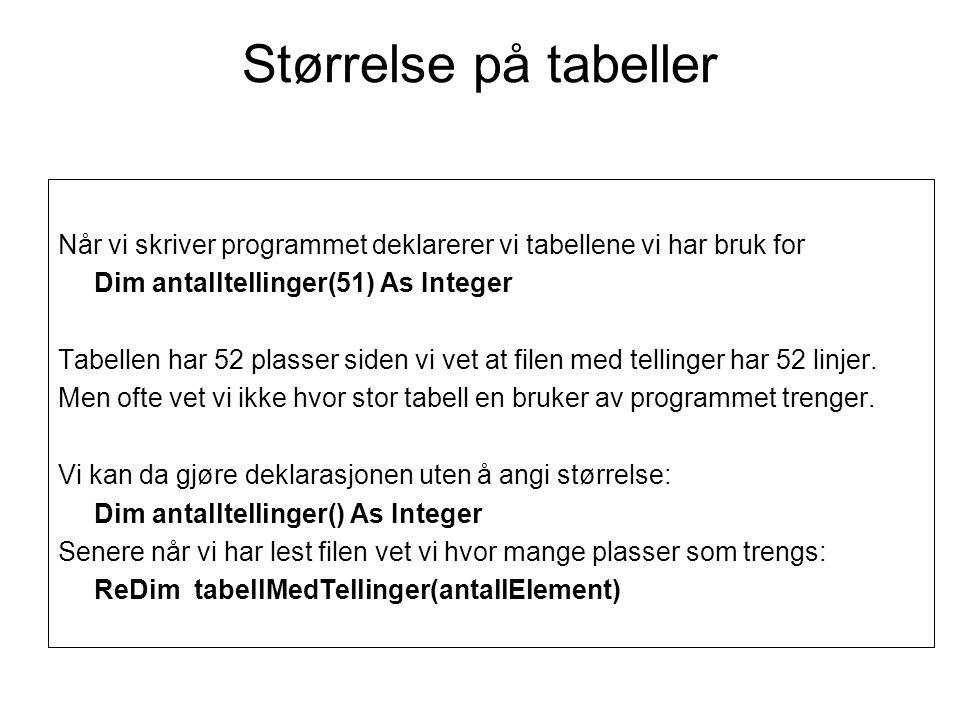 Finne tabellstørrelse mens programmet kjører •Format: ReDim arrayName(m) •Deklarasjon:Dim tabellMedTellinger() As Integer •Størrelse angis: ReDim tabellMedTellinger(antElement) Vi brukte at tabellstørrelsen var kjent når vi skrev en løkke: For i = 0 To 51 lstTellinger.Items.Add(i & : & tabellMedTellinger(i)) If (tabellMedTellinger(i) < minste) Then minste = tabellMedTellinger(i) End If Next Metoden GetUpperBound() gir størrelsen på tabellen: For i = 0 To tabellMedTellinger.GetUpperBound(0)...