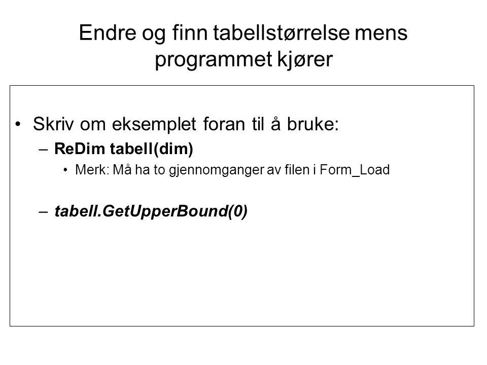 Public Class frmTabellTest Dim tabellMedTellinger() As Integer plass til 52 Private Sub frmTabellTest_Load(ByVal sender As System.Object, ByVal e As System.EventArgs) Handles MyBase.Load Dim sr As IO.StreamReader Dim nr As Integer sr = IO.File.OpenText( c:\antallBiler.txt ) Do While (sr.Peek() <> -1) sr.ReadLine() nr = nr + 1 Loop sr.Close() ReDim tabellMedTellinger(nr) nr = 0 sr = IO.File.OpenText( c:\antallBiler.txt ) Do While (sr.Peek() <> -1) tabellMedTellinger(nr) = sr.ReadLine lstTellinger.Items.Add(tabellMedTellinger(nr)) nr = nr + 1 Loop sr.Close() End Sub Private Sub btnFinnMinste_Click(ByVal sender As System.Object, ByVal e As System.EventArgs) Handles btnFinnMinste.Click Dim i As Integer = 0 Dim sum, antall As Integer, minste As Integer = 1000 Dim snitt As Double sum = 0 antall = 0 For i = 0 To tabellMedTellinger.GetUpperBound(0) lstTellinger.Items.Add(i & : & tabellMedTellinger(i)) If (tabellMedTellinger(i) < minste) Then minste = tabellMedTellinger(i) End If sum += tabellMedTellinger(i) antall += 1 Next snitt = sum / antall MsgBox( Minste: & minste & sum: & sum & antall: & antall & snitt: & snitt) End Sub End Class