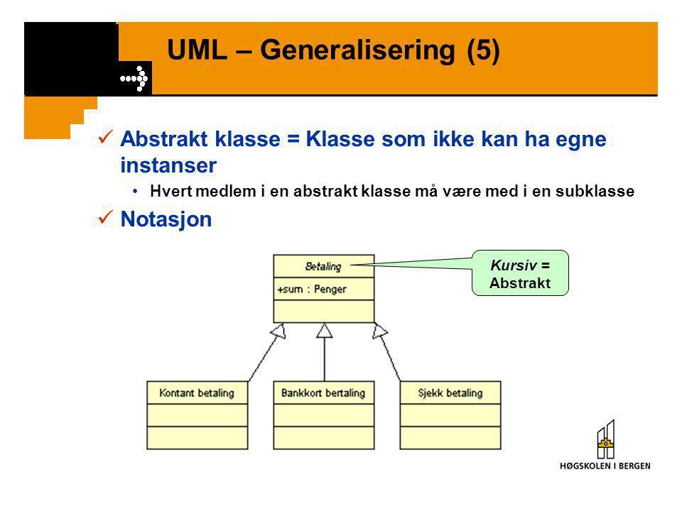UML – Generalisering (5)  Abstrakt klasse = Klasse som ikke kan ha egne instanser •Hvert medlem i en abstrakt klasse må være med i en subklasse  Notasjon Kursiv = Abstrakt