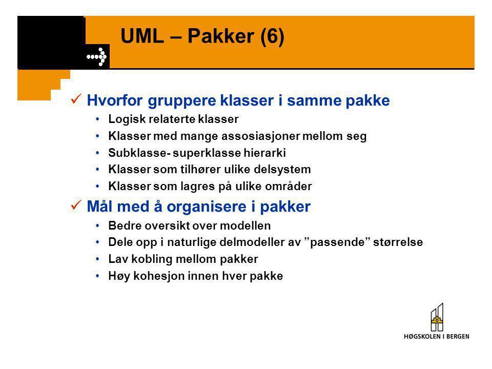 UML – Pakker (6)  Hvorfor gruppere klasser i samme pakke •Logisk relaterte klasser •Klasser med mange assosiasjoner mellom seg •Subklasse- superklasse hierarki •Klasser som tilhører ulike delsystem •Klasser som lagres på ulike områder  Mål med å organisere i pakker •Bedre oversikt over modellen •Dele opp i naturlige delmodeller av passende størrelse •Lav kobling mellom pakker •Høy kohesjon innen hver pakke