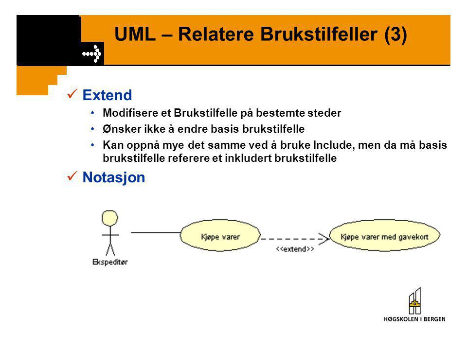 UML – Relatere Brukstilfeller (3)  Extend •Modifisere et Brukstilfelle på bestemte steder •Ønsker ikke å endre basis brukstilfelle •Kan oppnå mye det samme ved å bruke Include, men da må basis brukstilfelle referere et inkludert brukstilfelle  Notasjon