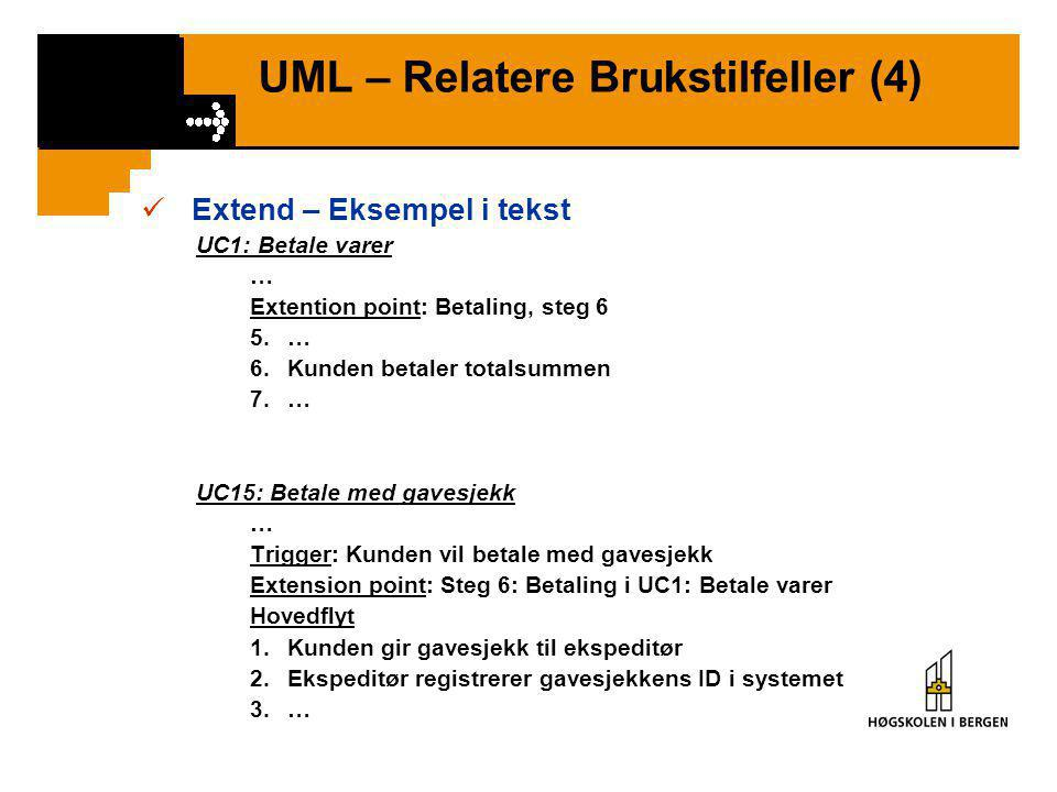 UML – Relatere Brukstilfeller (4)  Extend – Eksempel i tekst UC1: Betale varer … Extention point: Betaling, steg 6 5.… 6.Kunden betaler totalsummen 7.… UC15: Betale med gavesjekk … Trigger: Kunden vil betale med gavesjekk Extension point: Steg 6: Betaling i UC1: Betale varer Hovedflyt 1.Kunden gir gavesjekk til ekspeditør 2.Ekspeditør registrerer gavesjekkens ID i systemet 3.…
