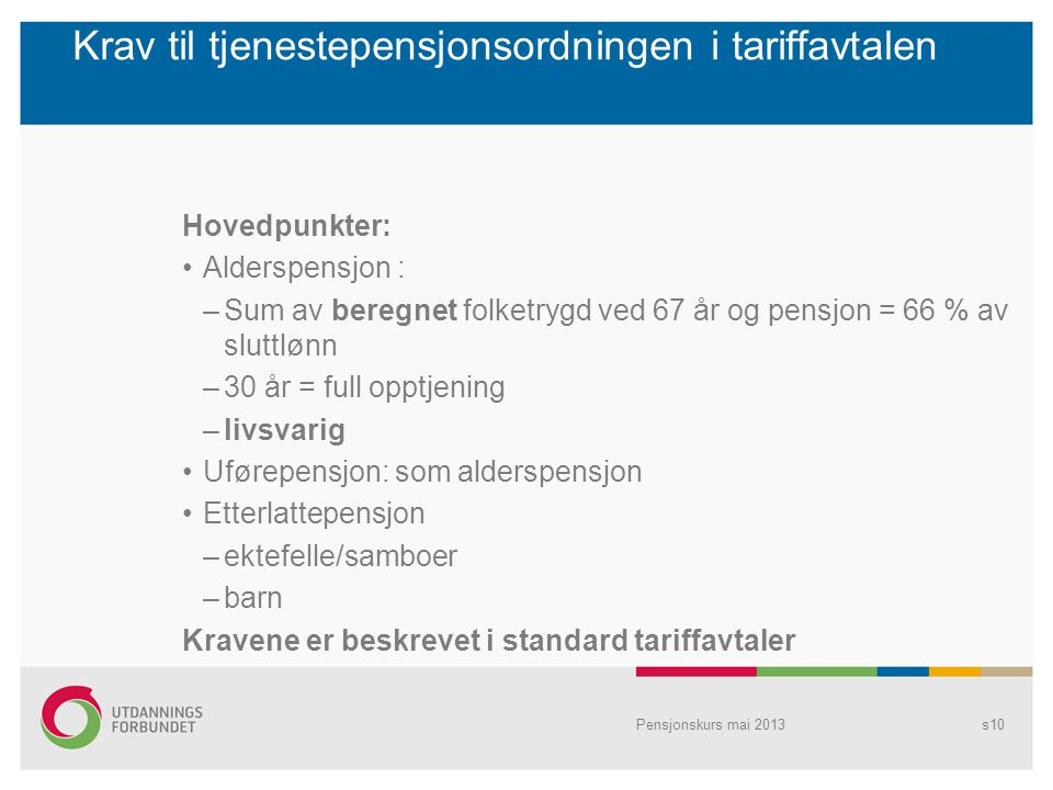 Banklov III Nye modeller (hybrider): Standardmodellen og Grunnmodellen –Nøytralt uttak (fleksibelt 62 – 75 år) –Levealdersjustering –Livsvarig eller til minst 75 år –Dødelighetsarv tilfaller pensjonsbeholdningen –Ikke fripoliser, men pensjonsbevis –Overgangsordninger for ytelsesordninger Pensjonskurs mai 2013s11