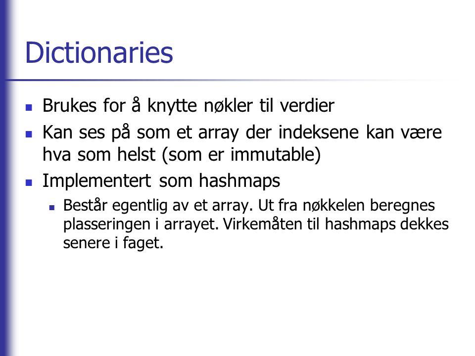 Dictionaries Opprette tomt dictionary: dict = {} Opprette utfylt dictionary: dict = { key1 : value1, key2 : value2,...} Lagring av verdi: dict [ key ] = value Henting av verdi: dict [ key ] (vil krasje om key ikke finnes) Sjekke om nøkkel finnes: dict.has_key( key ) Iterere gjennom verdier: for v in dict.values(): Iterere gjennom nøkler: for k in dict.keys(): eller bare for k in dict :