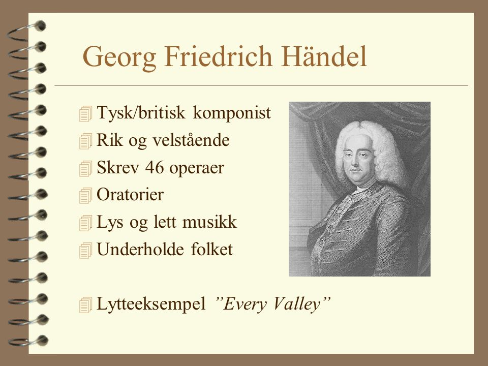 Georg Friedrich Händel 4 Tysk/britisk komponist 4 Rik og velstående 4 Skrev 46 operaer 4 Oratorier 4 Lys og lett musikk 4 Underholde folket 4 Lytteeksempel Every Valley