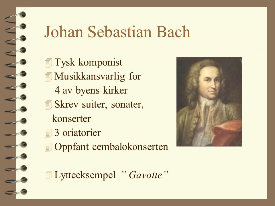 Johan Sebastian Bach 4 Tysk komponist 4 Musikkansvarlig for 4 av byens kirker 4 Skrev suiter, sonater, konserter 4 3 oriatorier 4 Oppfant cembalokonserten 4 Lytteeksempel Gavotte