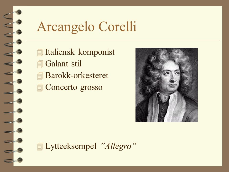 Arcangelo Corelli 4 Italiensk komponist 4 Galant stil 4 Barokk-orkesteret 4 Concerto grosso 4 Lytteeksempel Allegro