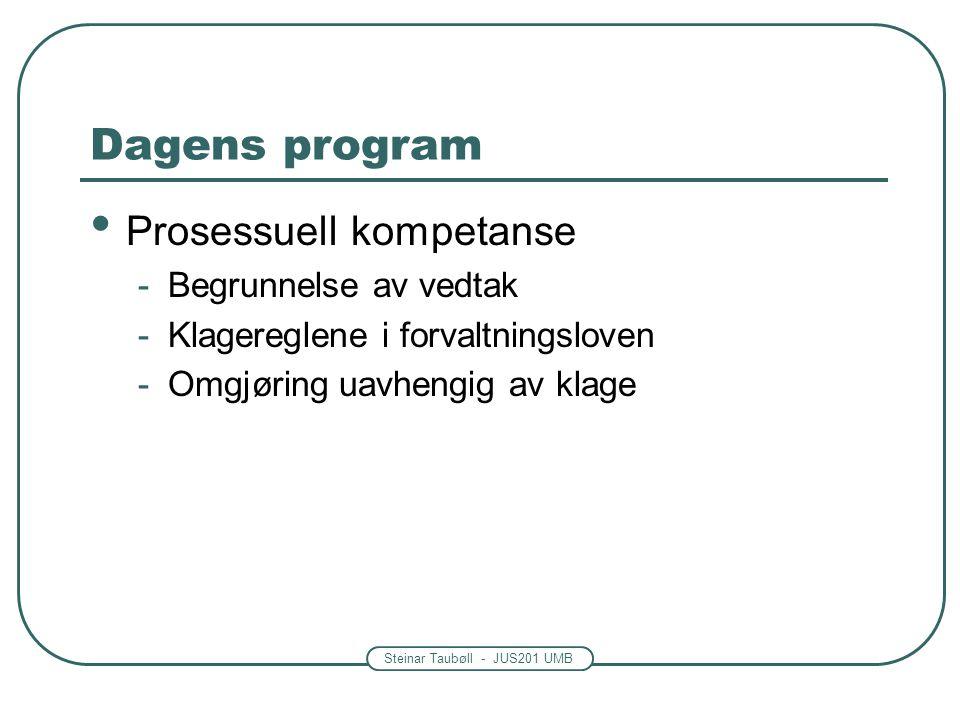 Steinar Taubøll - JUS201 UMB Dagens program Prosessuell kompetanse -Begrunnelse av vedtak -Klagereglene i forvaltningsloven -Omgjøring uavhengig av klage